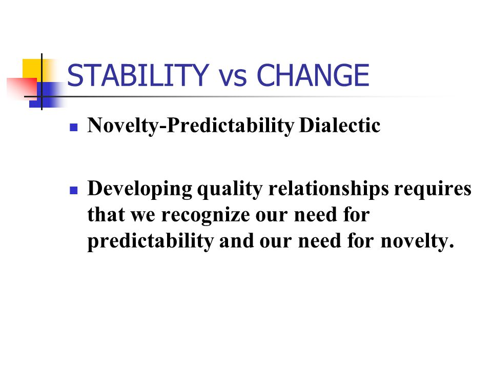 STABILITY vs CHANGE Novelty ‑ Predictability Dialectic Developing quality relationships requires that we recognize our need for predictability and our need for novelty.
