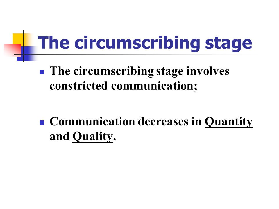 The circumscribing stage The circumscribing stage involves constricted communication; Communication decreases in Quantity and Quality.