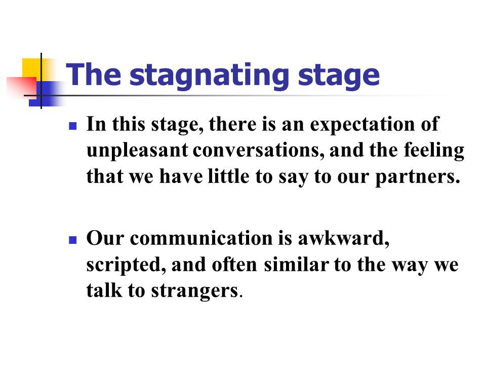 The stagnating stage In this stage, there is an expectation of unpleasant conversations, and the feeling that we have little to say to our partners.