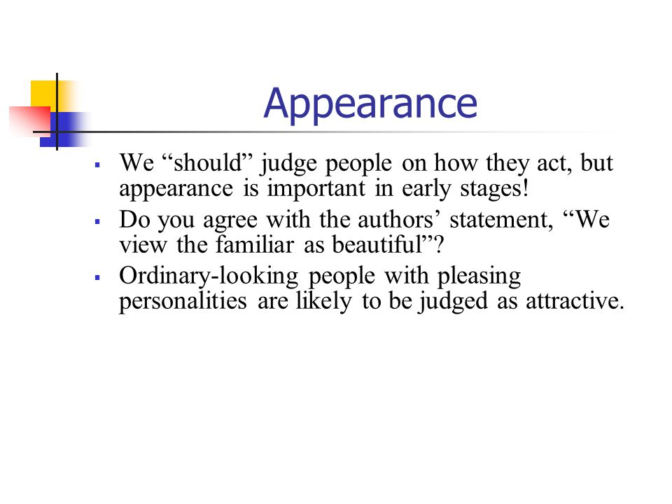 Appearance  We should judge people on how they act, but appearance is important in early stages.