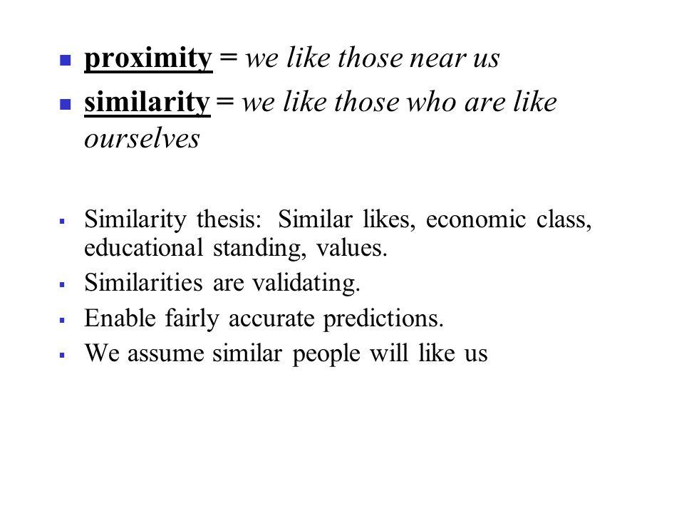 proximity = we like those near us similarity = we like those who are like ourselves  Similarity thesis: Similar likes, economic class, educational standing, values.