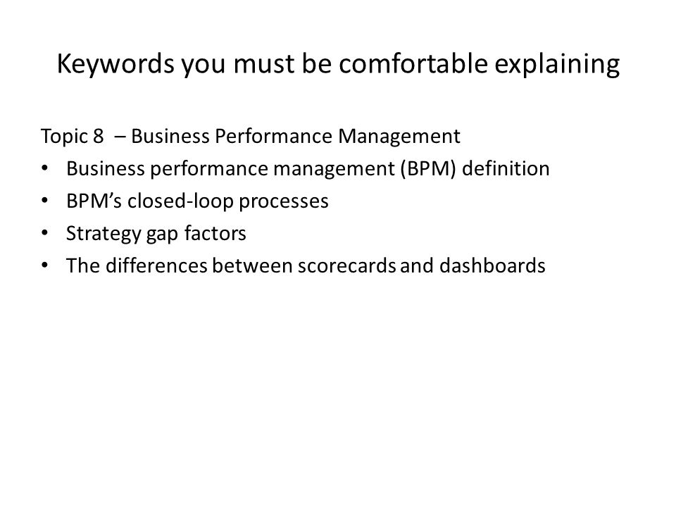 Keywords you must be comfortable explaining Topic 8 – Business Performance Management Business performance management (BPM) definition BPM's closed-lo