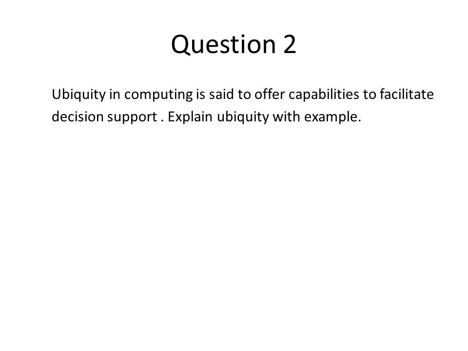 Question 2 Ubiquity in computing is said to offer capabilities to facilitate decision support. Explain ubiquity with example.
