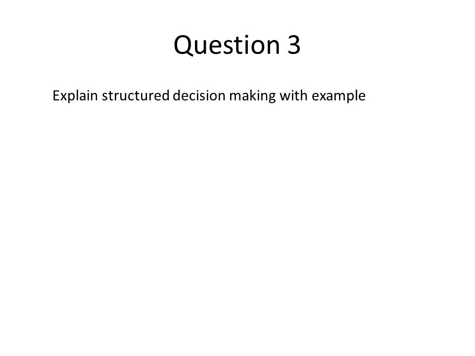 Question 3 Explain structured decision making with example
