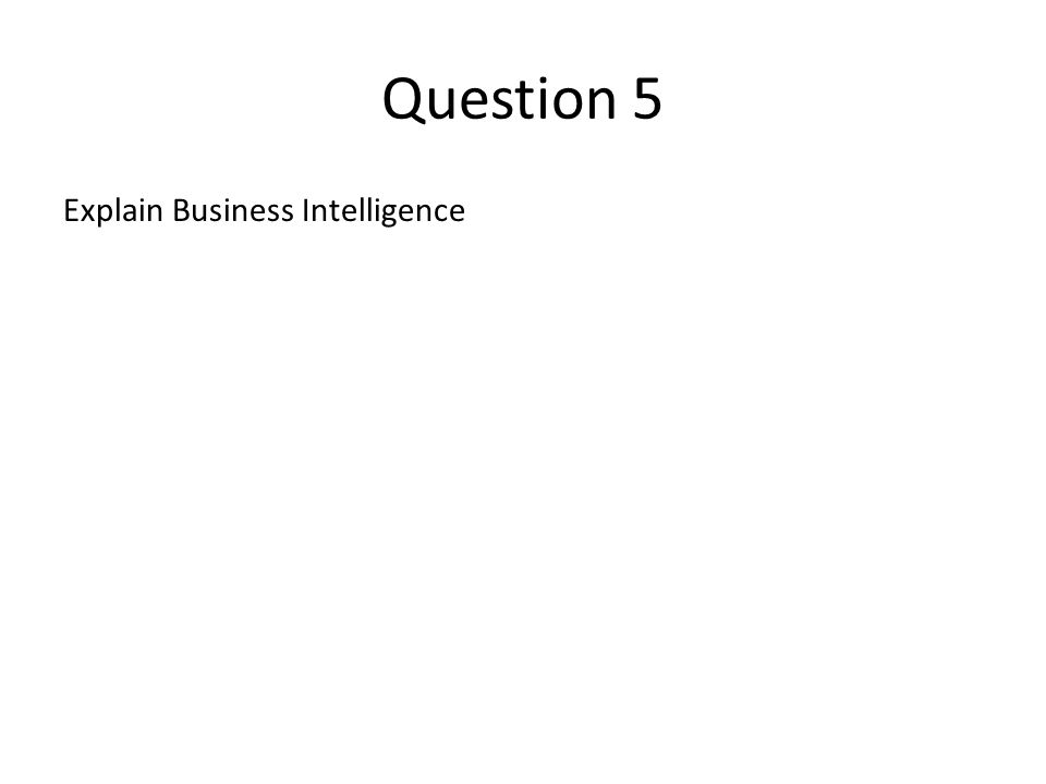 Question 5 Explain Business Intelligence