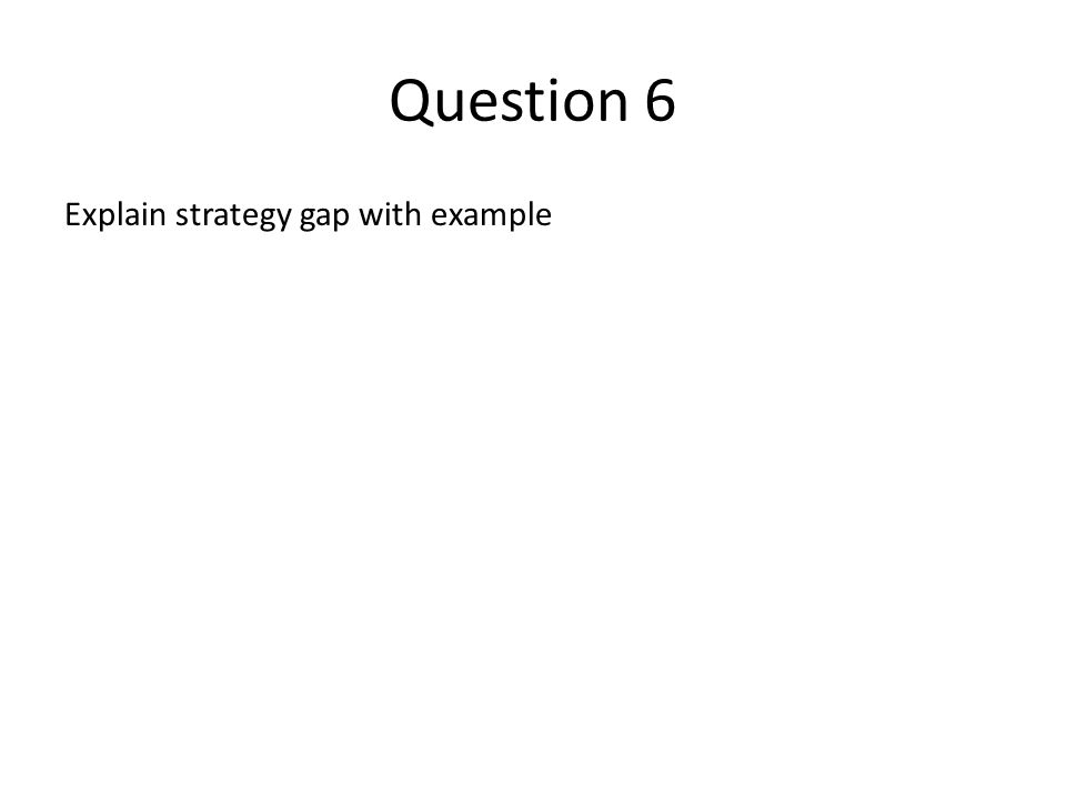 Question 6 Explain strategy gap with example
