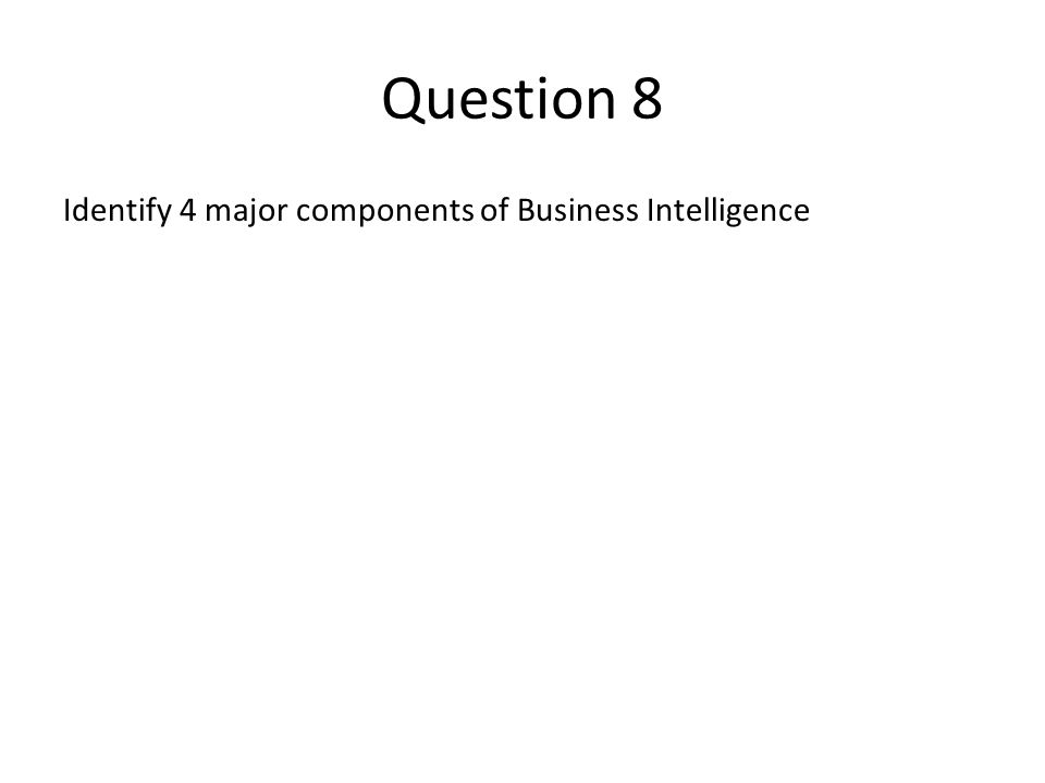 Question 8 Identify 4 major components of Business Intelligence