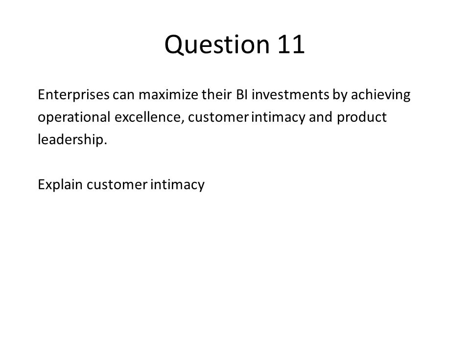 Question 11 Enterprises can maximize their BI investments by achieving operational excellence, customer intimacy and product leadership. Explain custo