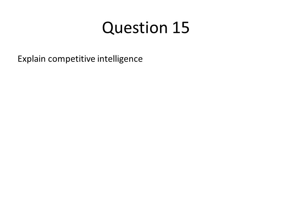 Question 15 Explain competitive intelligence