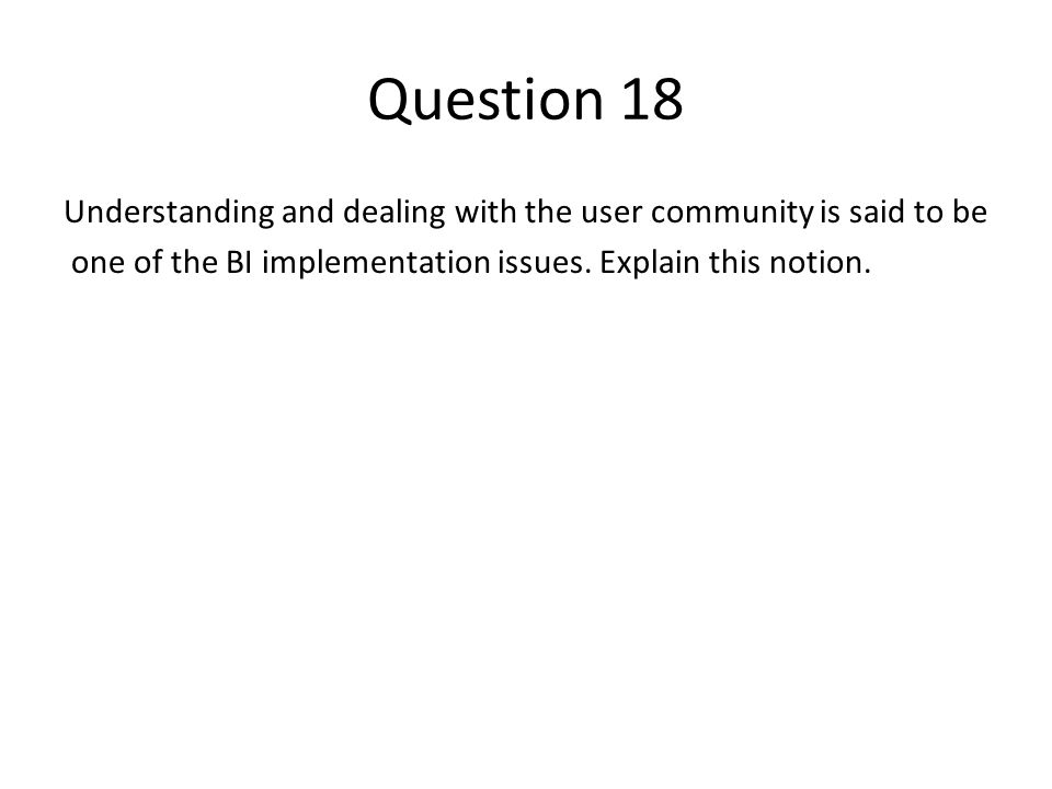 Question 18 Understanding and dealing with the user community is said to be one of the BI implementation issues. Explain this notion.