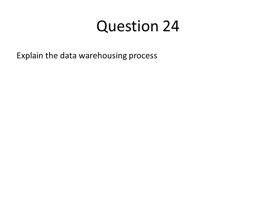 Question 24 Explain the data warehousing process