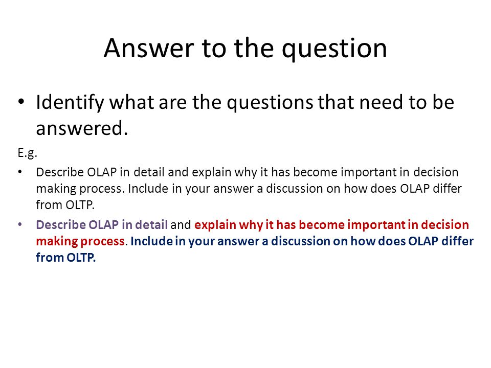 Answer to the question Identify what are the questions that need to be answered. E.g. Describe OLAP in detail and explain why it has become important