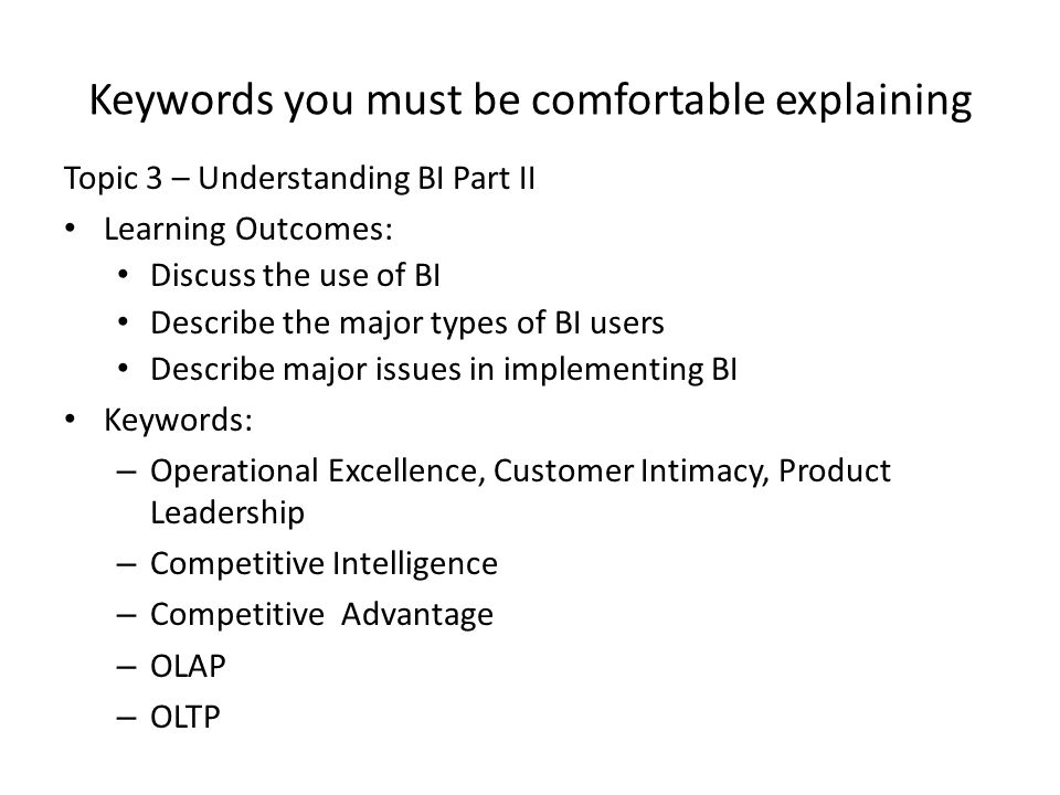 Keywords you must be comfortable explaining Topic 3 – Understanding BI Part II Learning Outcomes: Discuss the use of BI Describe the major types of BI