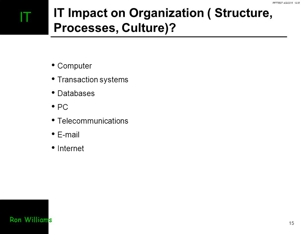 PPTTEST 4/29/2015 19:07 15 IT Ron Williams IT Impact on Organization ( Structure, Processes, Culture)? Computer Transaction systems Databases PC Telec