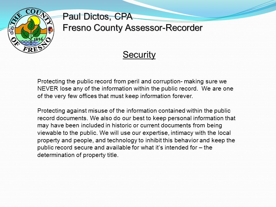 Paul Dictos, CPA Fresno County Assessor-Recorder Security Protecting the public record from peril and corruption- making sure we NEVER lose any of the information within the public record.