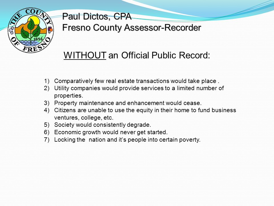 Paul Dictos, CPA Fresno County Assessor-Recorder WITHOUT an Official Public Record: 1)Comparatively few real estate transactions would take place.