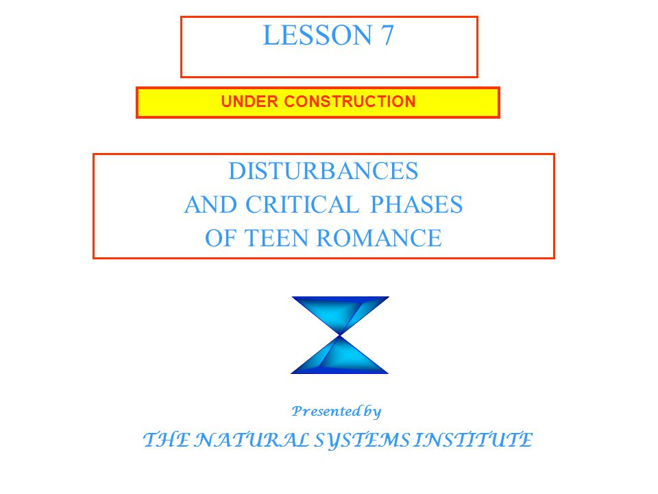 LESSON 7 DISTURBANCES AND CRITICAL PHASES OF TEEN ROMANCE UNDER CONSTRUCTION Presented by THE NATURAL SYSTEMS INSTITUTE