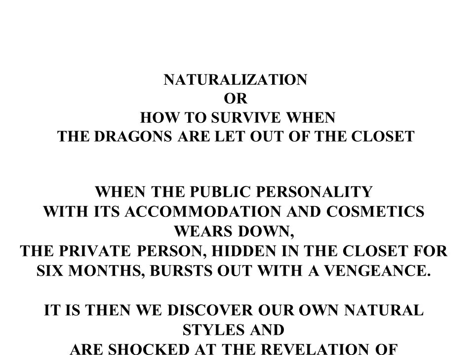 NATURALIZATION OR HOW TO SURVIVE WHEN THE DRAGONS ARE LET OUT OF THE CLOSET WHEN THE PUBLIC PERSONALITY WITH ITS ACCOMMODATION AND COSMETICS WEARS DOWN, THE PRIVATE PERSON, HIDDEN IN THE CLOSET FOR SIX MONTHS, BURSTS OUT WITH A VENGEANCE.