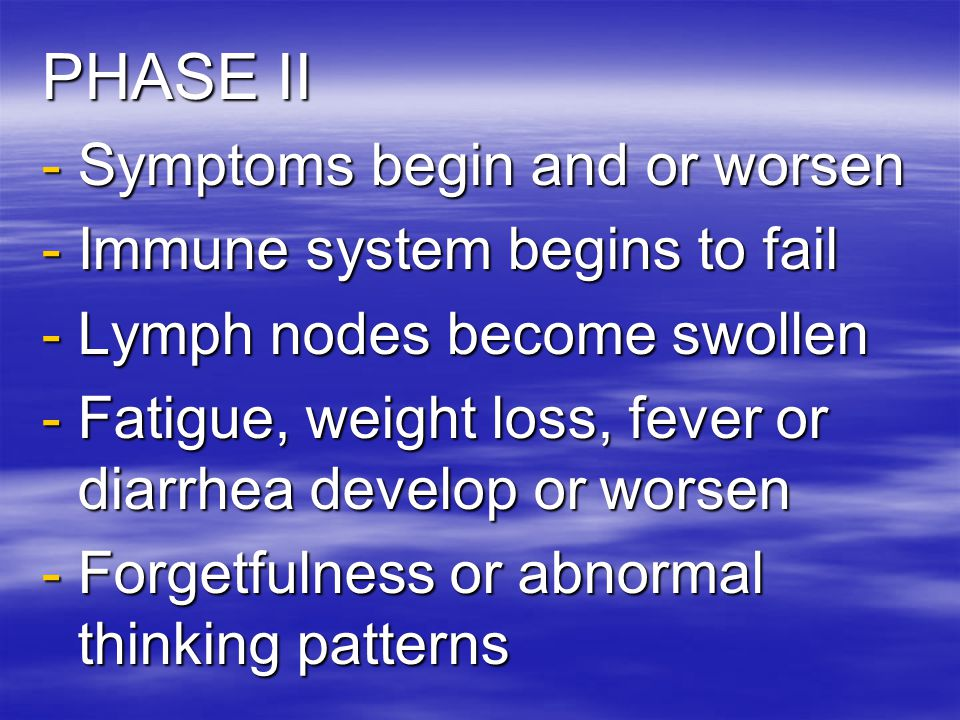 PHASE I = Asymptomatic Stage -The HIV virus is present but there are few or no symptoms -Phase I can last from the initial infection for as long as 10