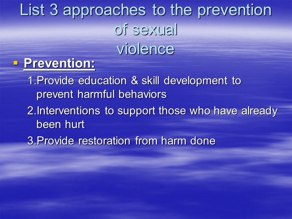 List 3 approaches to the prevention of sexual violence  Protection: 1.Improve measures to improve safety 2.Improve crisis response plans 3.Training f