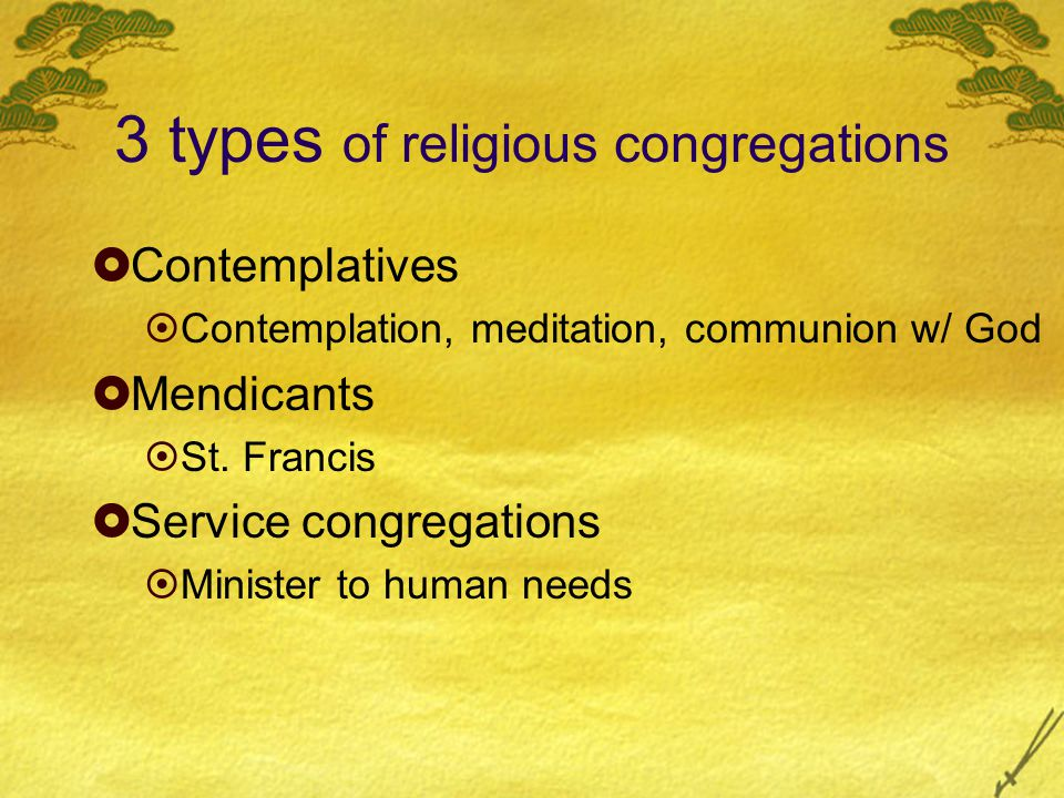 3 types of religious congregations  Contemplatives  Contemplation, meditation, communion w/ God  Mendicants  St.