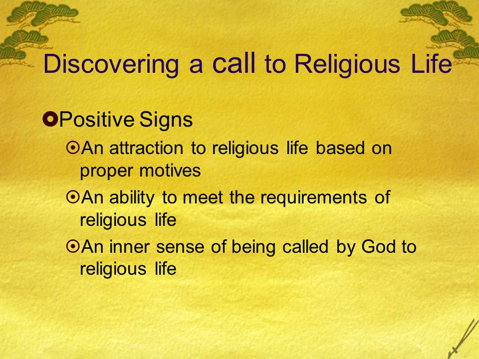 Discovering a call to Religious Life  Positive Signs  An attraction to religious life based on proper motives  An ability to meet the requirements of religious life  An inner sense of being called by God to religious life