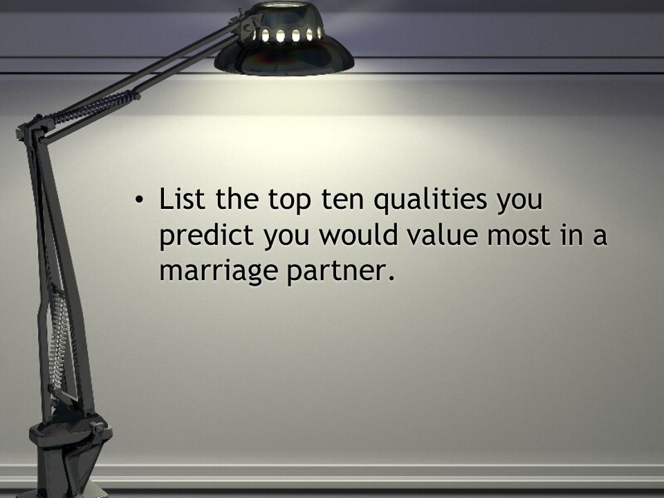List the top ten qualities you predict you would value most in a marriage partner.