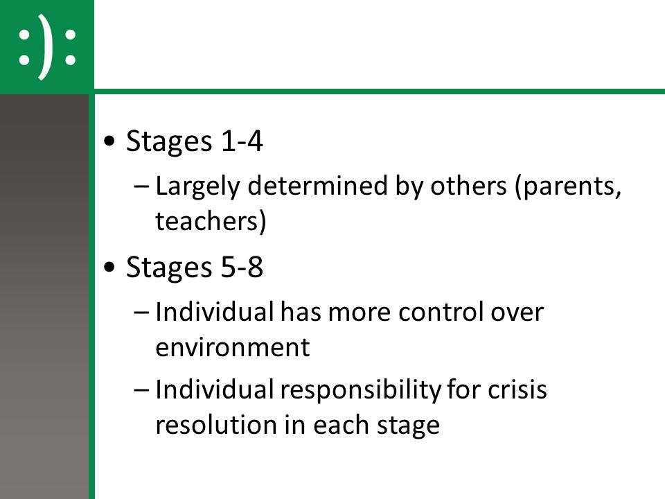 Stages 1-4 –Largely determined by others (parents, teachers) Stages 5-8 –Individual has more control over environment –Individual responsibility for crisis resolution in each stage