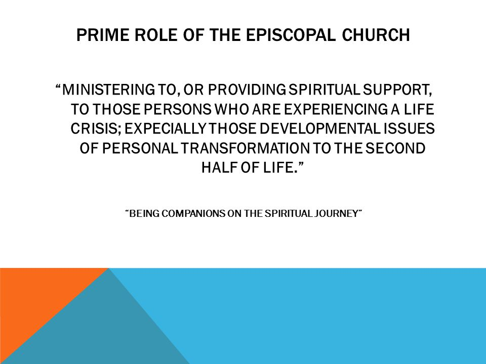 PRIME ROLE OF THE EPISCOPAL CHURCH MINISTERING TO, OR PROVIDING SPIRITUAL SUPPORT, TO THOSE PERSONS WHO ARE EXPERIENCING A LIFE CRISIS; EXPECIALLY THOSE DEVELOPMENTAL ISSUES OF PERSONAL TRANSFORMATION TO THE SECOND HALF OF LIFE. BEING COMPANIONS ON THE SPIRITUAL JOURNEY