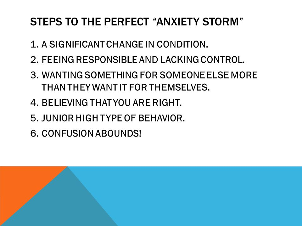 STEPS TO THE PERFECT ANXIETY STORM 1.A SIGNIFICANT CHANGE IN CONDITION.