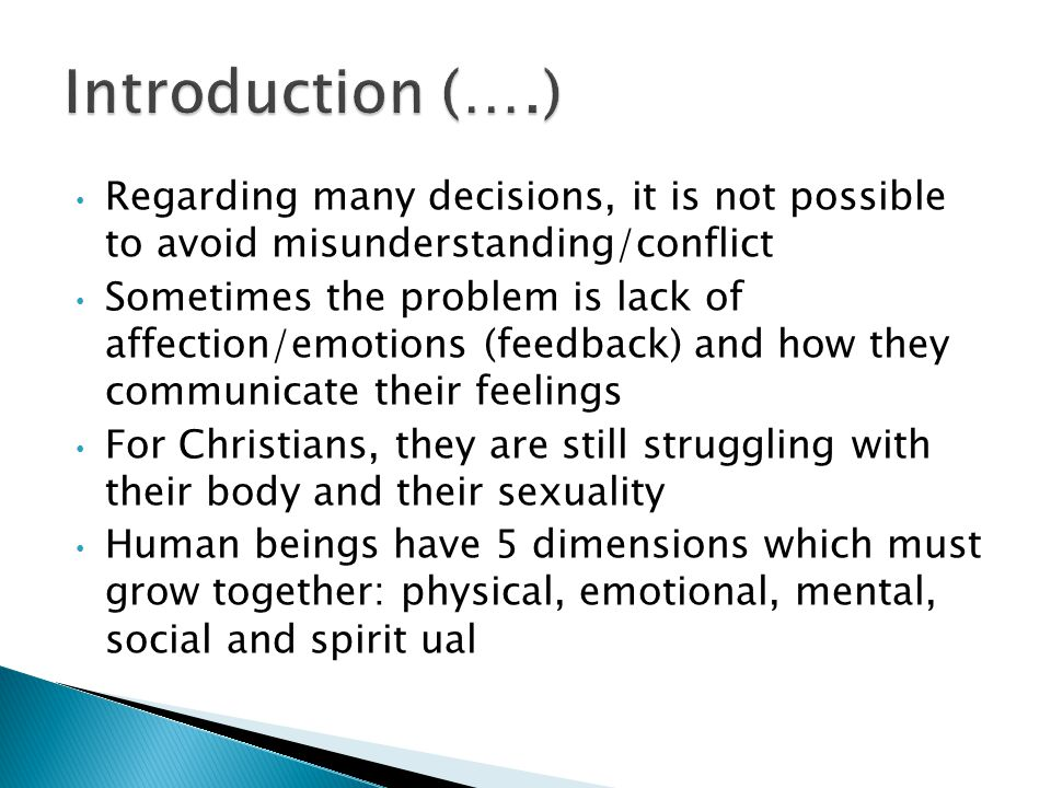 Regarding many decisions, it is not possible to avoid misunderstanding/conflict Sometimes the problem is lack of affection/emotions (feedback) and how they communicate their feelings For Christians, they are still struggling with their body and their sexuality Human beings have 5 dimensions which must grow together: physical, emotional, mental, social and spirit ual
