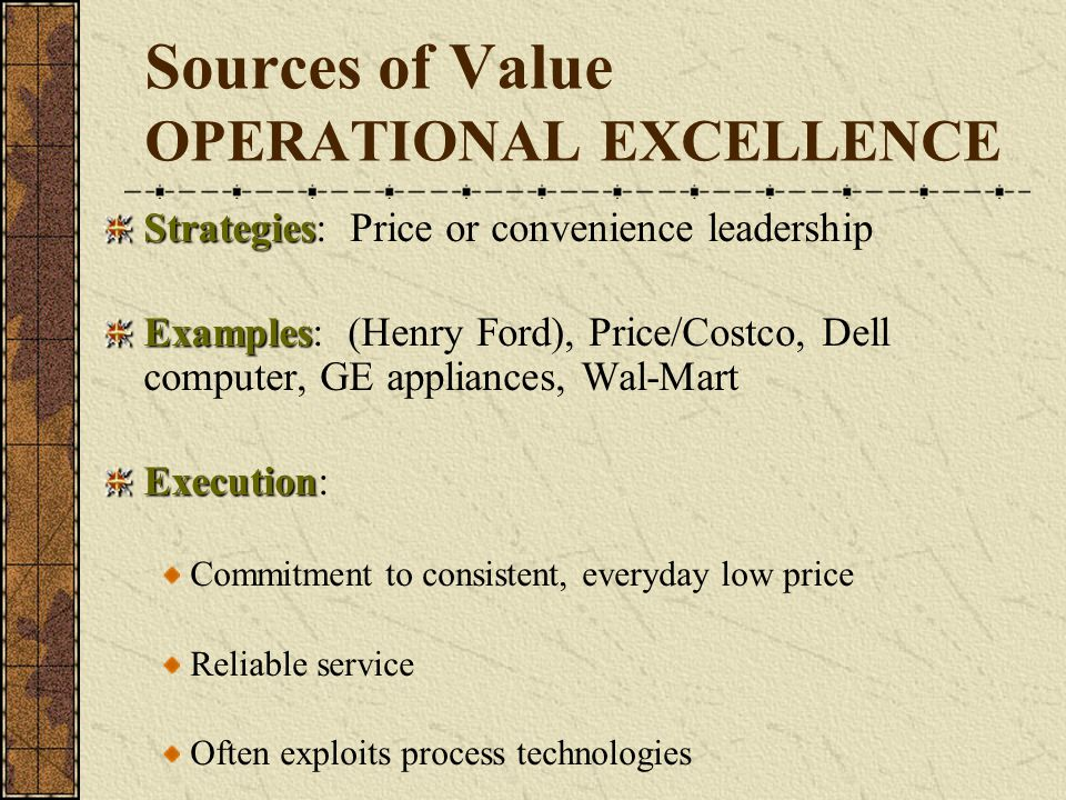 Sources of Value OPERATIONAL EXCELLENCE Strategies Strategies: Price or convenience leadership Examples Examples: (Henry Ford), Price/Costco, Dell com