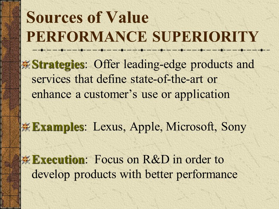 Sources of Value PERFORMANCE SUPERIORITY Strategies Strategies: Offer leading-edge products and services that define state-of-the-art or enhance a cus