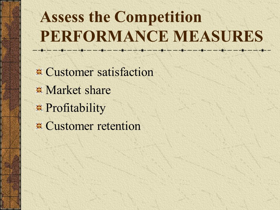 Assess the Competition PERFORMANCE MEASURES Customer satisfaction Market share Profitability Customer retention