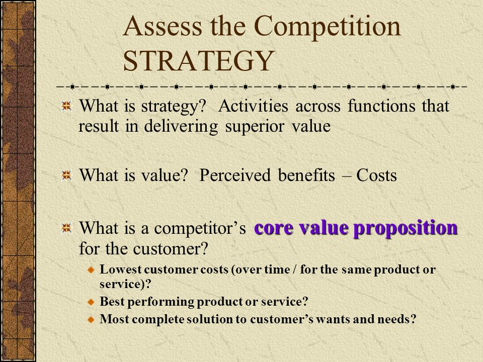 Assess the Competition STRATEGY What is strategy? Activities across functions that result in delivering superior value What is value? Perceived benefi