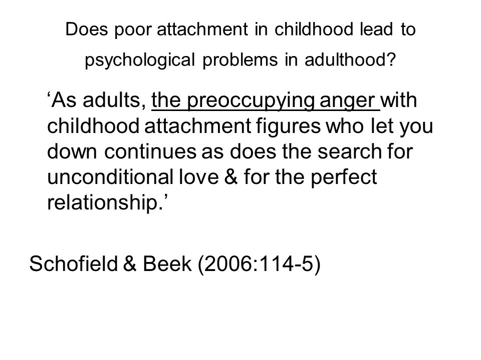 Does poor attachment in childhood lead to psychological problems in adulthood? 'As adults, the preoccupying anger with childhood attachment figures wh