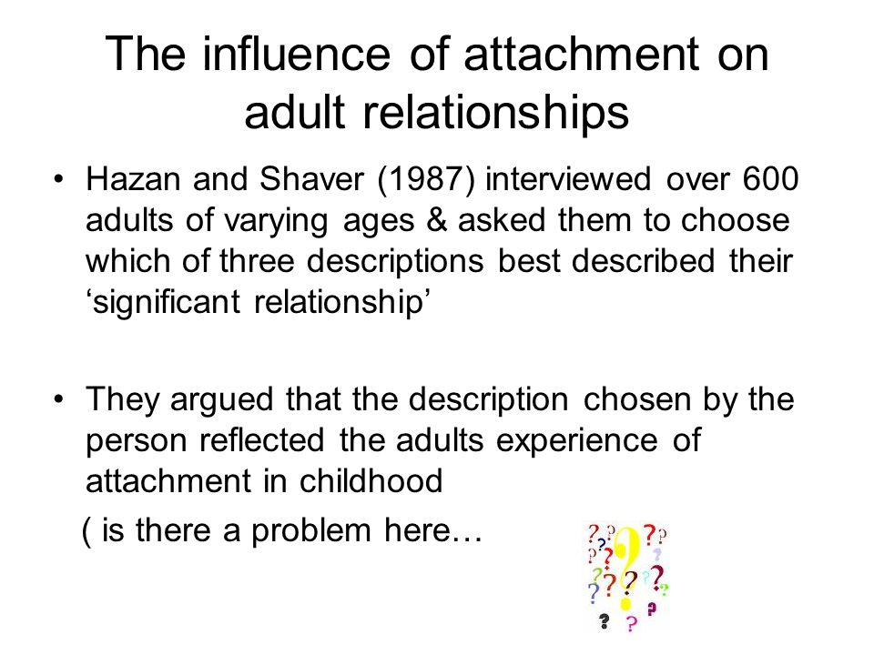 The influence of attachment on adult relationships Hazan and Shaver (1987) interviewed over 600 adults of varying ages & asked them to choose which of