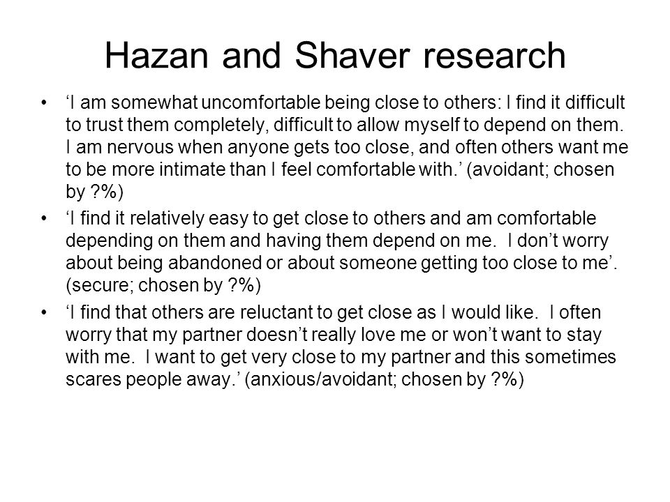 Hazan and Shaver research 'I am somewhat uncomfortable being close to others: I find it difficult to trust them completely, difficult to allow myself