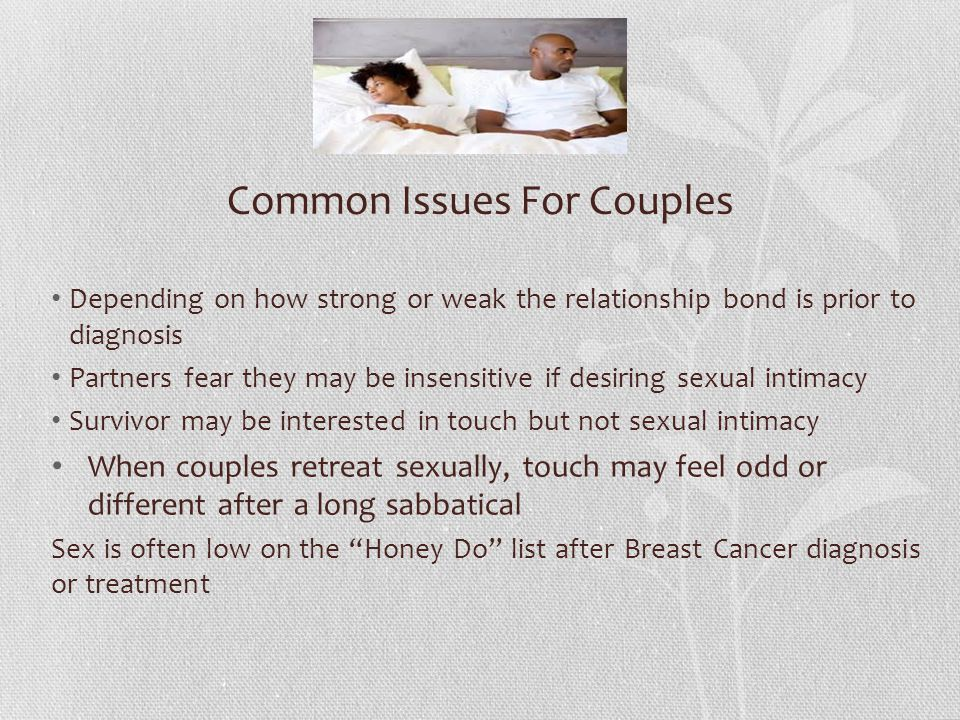 Depending on how strong or weak the relationship bond is prior to diagnosis Partners fear they may be insensitive if desiring sexual intimacy Survivor may be interested in touch but not sexual intimacy When couples retreat sexually, touch may feel odd or different after a long sabbatical Sex is often low on the Honey Do list after Breast Cancer diagnosis or treatment Common Issues For Couples