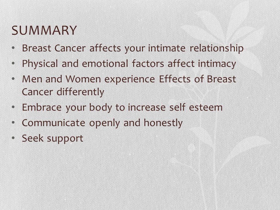 SUMMARY Breast Cancer affects your intimate relationship Physical and emotional factors affect intimacy Men and Women experience Effects of Breast Cancer differently Embrace your body to increase self esteem Communicate openly and honestly Seek support