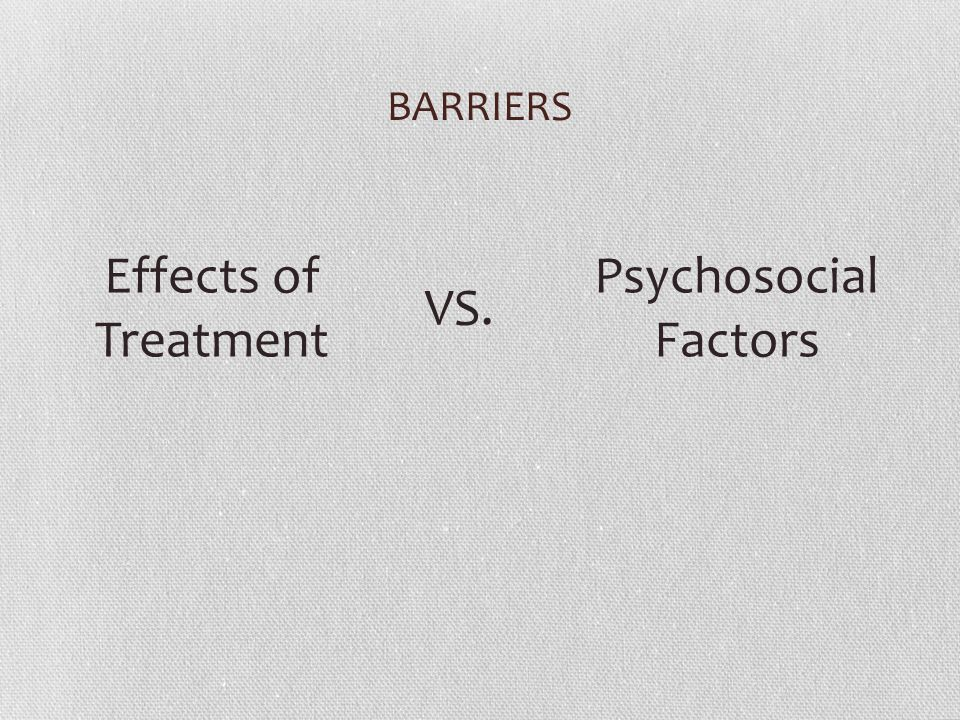 BARRIERS Effects of Treatment VS. Psychosocial Factors