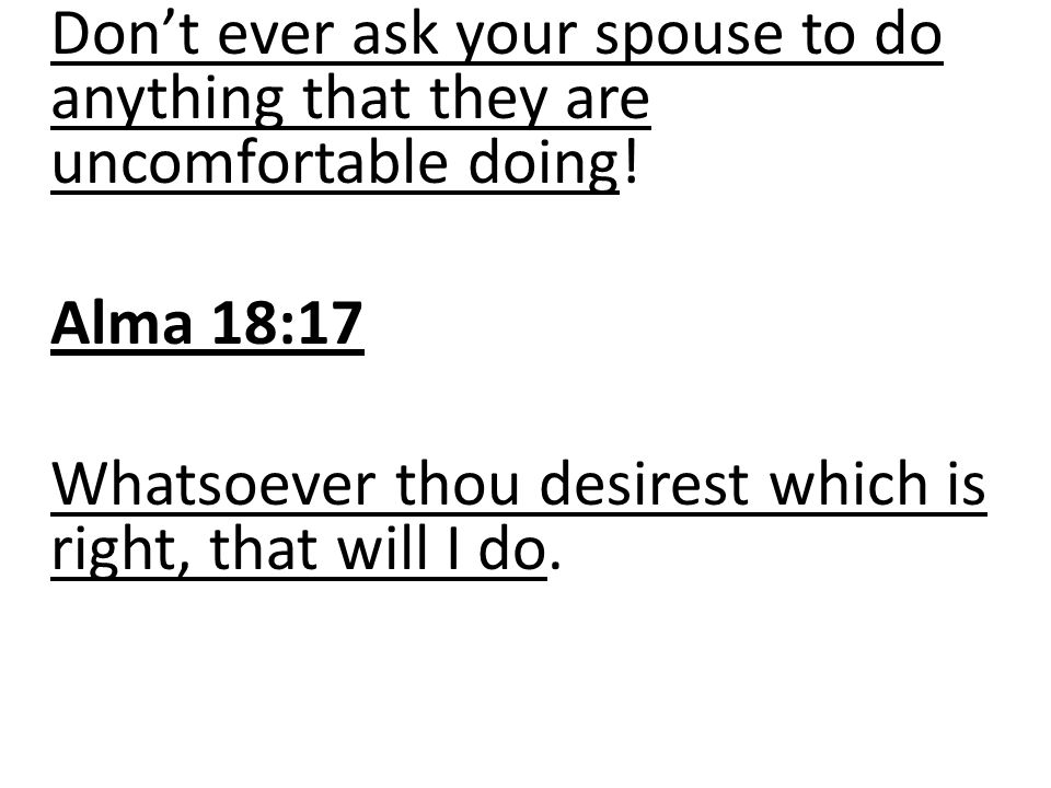 Don't ever ask your spouse to do anything that they are uncomfortable doing! Alma 18:17 Whatsoever thou desirest which is right, that will I do.