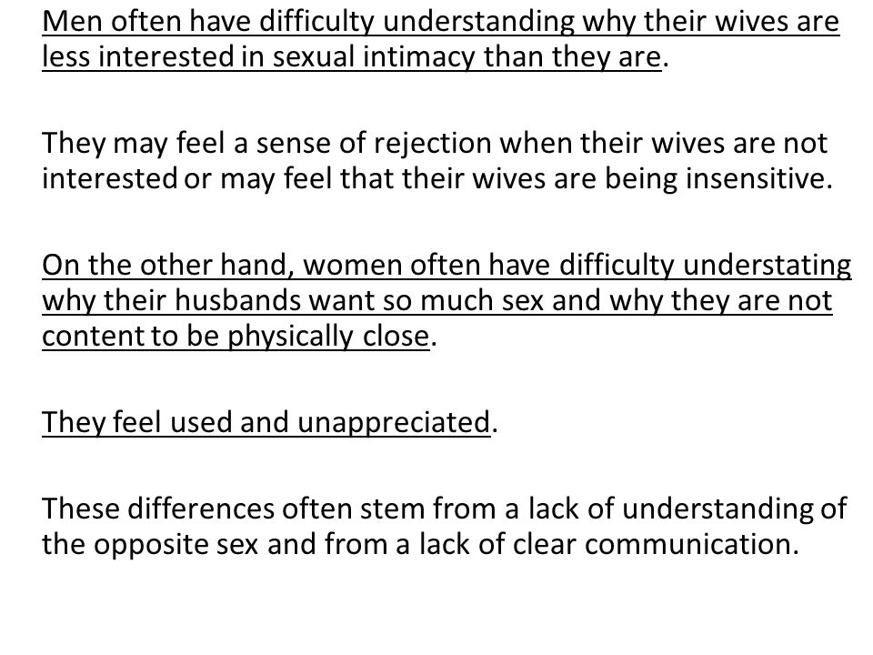 Men often have difficulty understanding why their wives are less interested in sexual intimacy than they are. They may feel a sense of rejection when