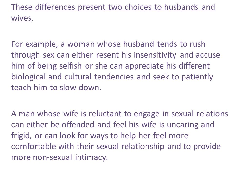These differences present two choices to husbands and wives. For example, a woman whose husband tends to rush through sex can either resent his insens