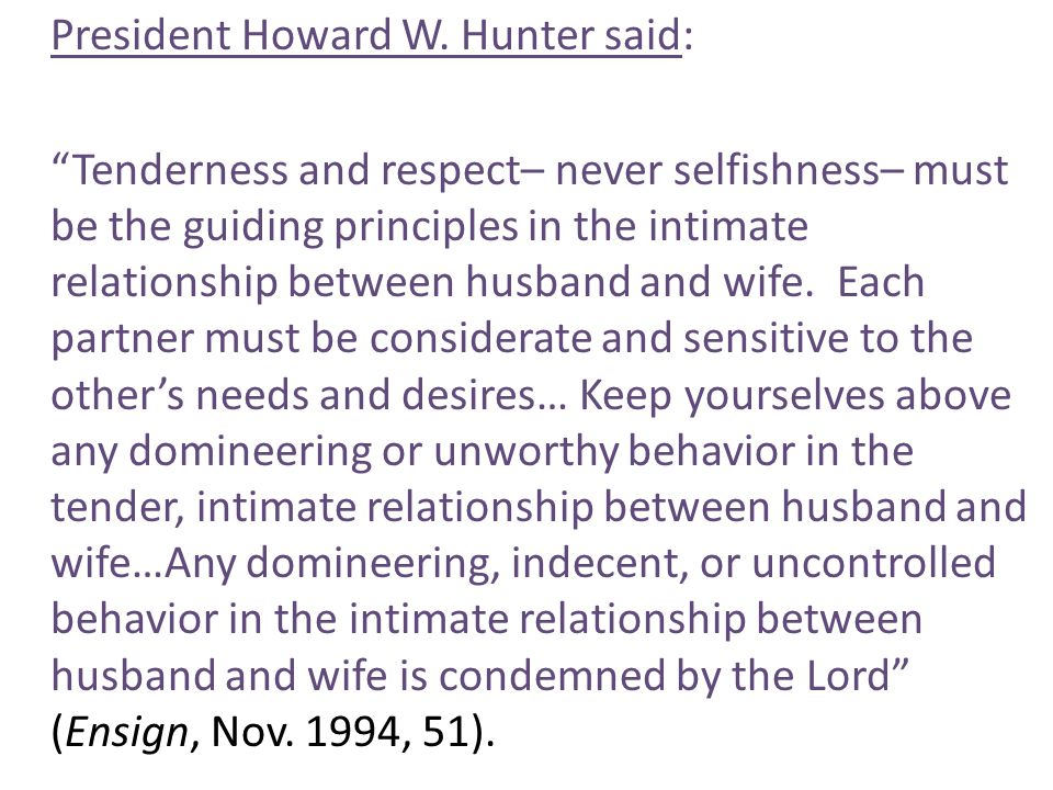 "President Howard W. Hunter said: ""Tenderness and respect– never selfishness– must be the guiding principles in the intimate relationship between husba"