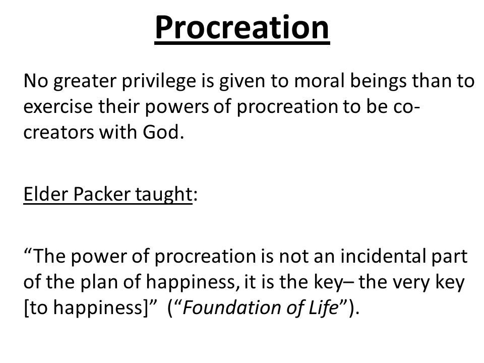 Procreation No greater privilege is given to moral beings than to exercise their powers of procreation to be co- creators with God. Elder Packer taugh