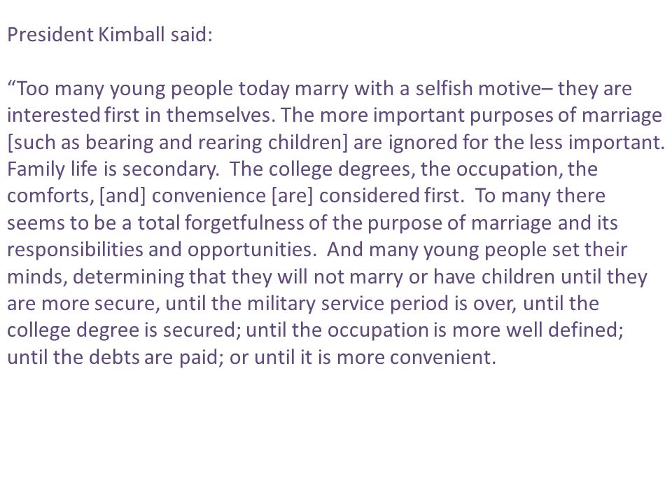 "President Kimball said: ""Too many young people today marry with a selfish motive– they are interested first in themselves. The more important purposes"