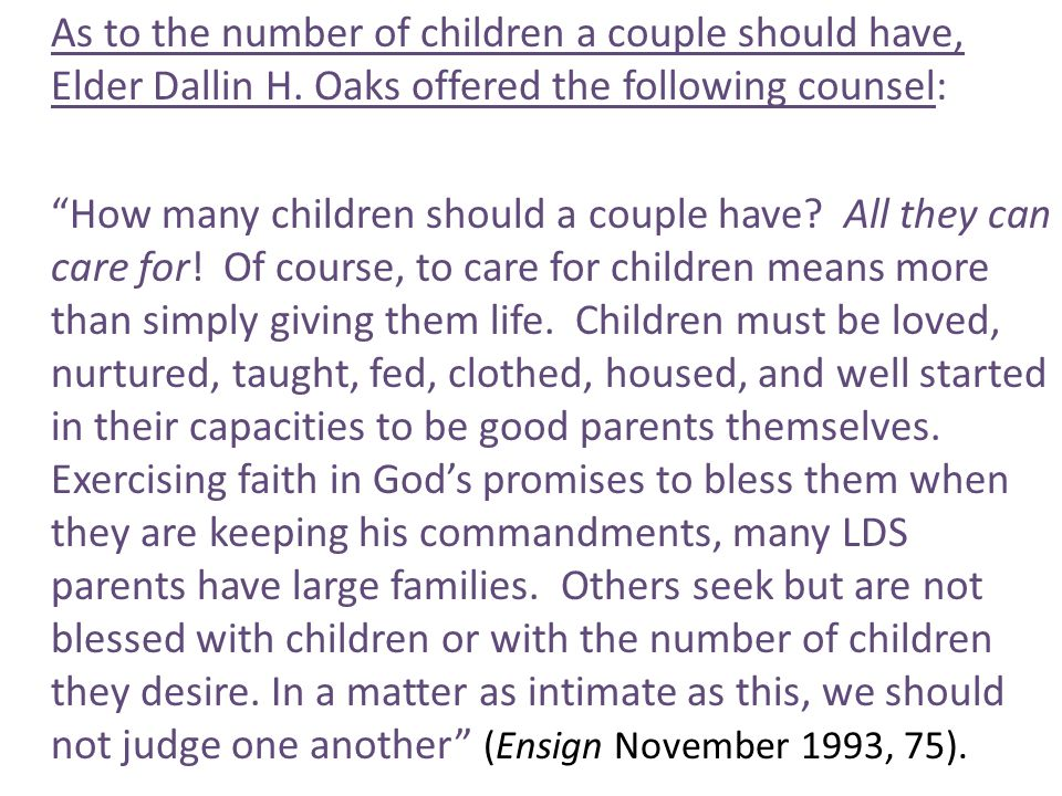 "As to the number of children a couple should have, Elder Dallin H. Oaks offered the following counsel: ""How many children should a couple have? All th"
