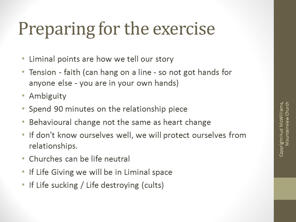 Preparing for the exercise Liminal points are how we tell our story Tension - faith (can hang on a line - so not got hands for anyone else - you are in your own hands) Ambiguity Spend 90 minutes on the relationship piece Behavioural change not the same as heart change If don t know ourselves well, we will protect ourselves from relationships.