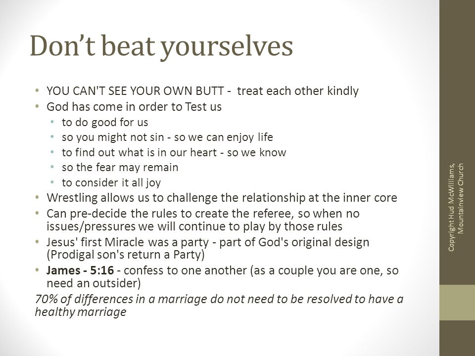 Don't beat yourselves YOU CAN T SEE YOUR OWN BUTT - treat each other kindly God has come in order to Test us to do good for us so you might not sin - so we can enjoy life to find out what is in our heart - so we know so the fear may remain to consider it all joy Wrestling allows us to challenge the relationship at the inner core Can pre-decide the rules to create the referee, so when no issues/pressures we will continue to play by those rules Jesus first Miracle was a party - part of God s original design (Prodigal son s return a Party) James - 5:16 - confess to one another (as a couple you are one, so need an outsider) 70% of differences in a marriage do not need to be resolved to have a healthy marriage Copyright Hud McWilliams, Mountainview Church